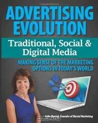 Advertising Evolution - Traditional Media, Social Media & Digital Media: Making Sense of the Marketing Options in Today's World (Volume 1)