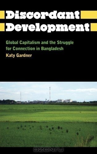The Discordant Development: Global Capitalism and the Struggle for Connection in Bangladesh (Anthropology, Culture and Society)